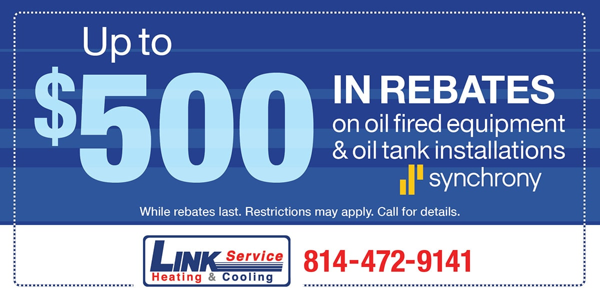 Up to 0 in rebates on oil fired equipment & oil tank installations. While rebates last. Restrictions may apply. Call for details.